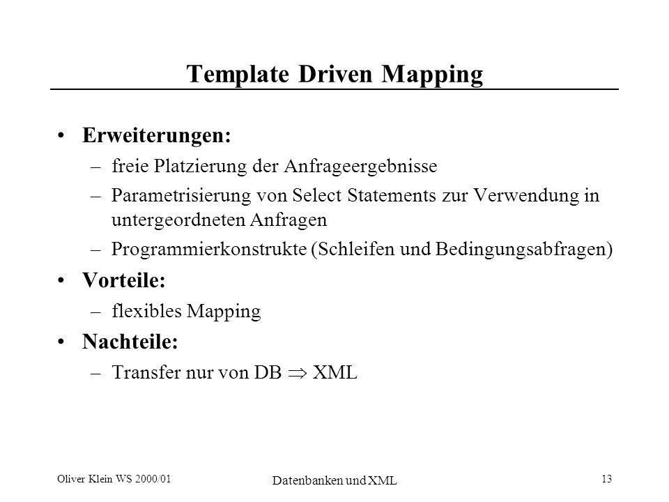 Oliver Klein WS 2000/01 Datenbanken und XML 13 Template Driven Mapping Erweiterungen: –freie Platzierung der Anfrageergebnisse –Parametrisierung von Select Statements zur Verwendung in untergeordneten Anfragen –Programmierkonstrukte (Schleifen und Bedingungsabfragen) Vorteile: –flexibles Mapping Nachteile: –Transfer nur von DB XML