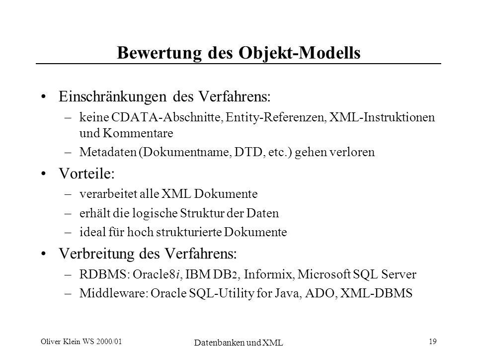 Oliver Klein WS 2000/01 Datenbanken und XML 19 Bewertung des Objekt-Modells Einschränkungen des Verfahrens: –keine CDATA-Abschnitte, Entity-Referenzen, XML-Instruktionen und Kommentare –Metadaten (Dokumentname, DTD, etc.) gehen verloren Vorteile: –verarbeitet alle XML Dokumente –erhält die logische Struktur der Daten –ideal für hoch strukturierte Dokumente Verbreitung des Verfahrens: –RDBMS: Oracle8i, IBM DB 2, Informix, Microsoft SQL Server –Middleware: Oracle SQL-Utility for Java, ADO, XML-DBMS