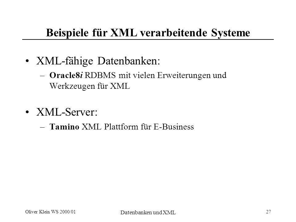 Oliver Klein WS 2000/01 Datenbanken und XML 27 Beispiele für XML verarbeitende Systeme XML-fähige Datenbanken: –Oracle8i RDBMS mit vielen Erweiterungen und Werkzeugen für XML XML-Server: –Tamino XML Plattform für E-Business