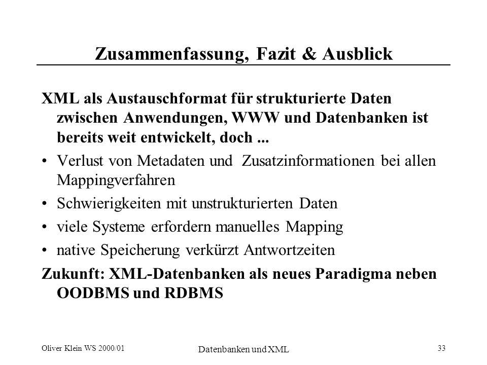 Oliver Klein WS 2000/01 Datenbanken und XML 33 Zusammenfassung, Fazit & Ausblick XML als Austauschformat für strukturierte Daten zwischen Anwendungen, WWW und Datenbanken ist bereits weit entwickelt, doch...