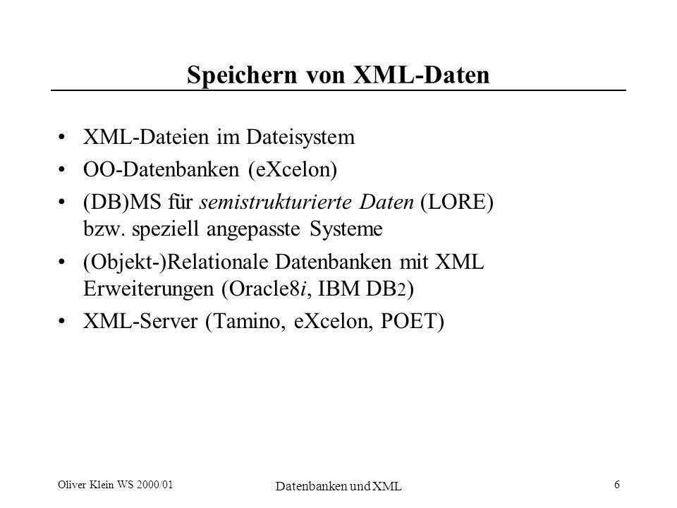Oliver Klein WS 2000/01 Datenbanken und XML 6 Speichern von XML-Daten XML-Dateien im Dateisystem OO-Datenbanken (eXcelon) (DB)MS für semistrukturierte Daten (LORE) bzw.