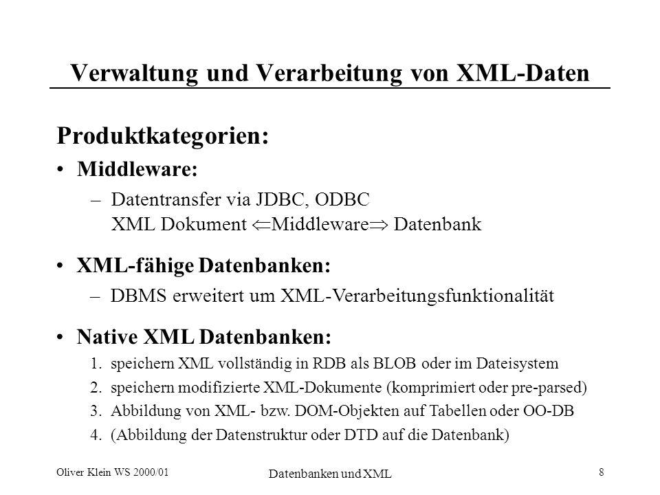 Oliver Klein WS 2000/01 Datenbanken und XML 8 Verwaltung und Verarbeitung von XML-Daten Produktkategorien: Middleware: –Datentransfer via JDBC, ODBC XML Dokument Middleware Datenbank XML-fähige Datenbanken: –DBMS erweitert um XML-Verarbeitungsfunktionalität Native XML Datenbanken: 1.speichern XML vollständig in RDB als BLOB oder im Dateisystem 2.speichern modifizierte XML-Dokumente (komprimiert oder pre-parsed) 3.Abbildung von XML- bzw.