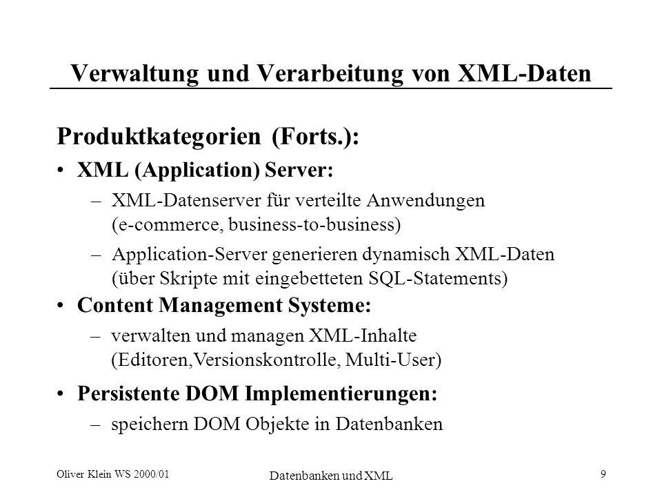 Oliver Klein WS 2000/01 Datenbanken und XML 9 Verwaltung und Verarbeitung von XML-Daten Produktkategorien (Forts.): XML (Application) Server: –XML-Datenserver für verteilte Anwendungen (e-commerce, business-to-business) –Application-Server generieren dynamisch XML-Daten (über Skripte mit eingebetteten SQL-Statements) Content Management Systeme: –verwalten und managen XML-Inhalte (Editoren,Versionskontrolle, Multi-User) Persistente DOM Implementierungen: –speichern DOM Objekte in Datenbanken