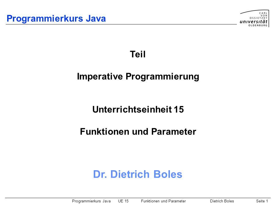Programmierkurs JavaUE 15Funktionen und ParameterDietrich BolesSeite 1 Programmierkurs Java Dr. Dietrich Boles Teil Imperative Programmierung Unterric