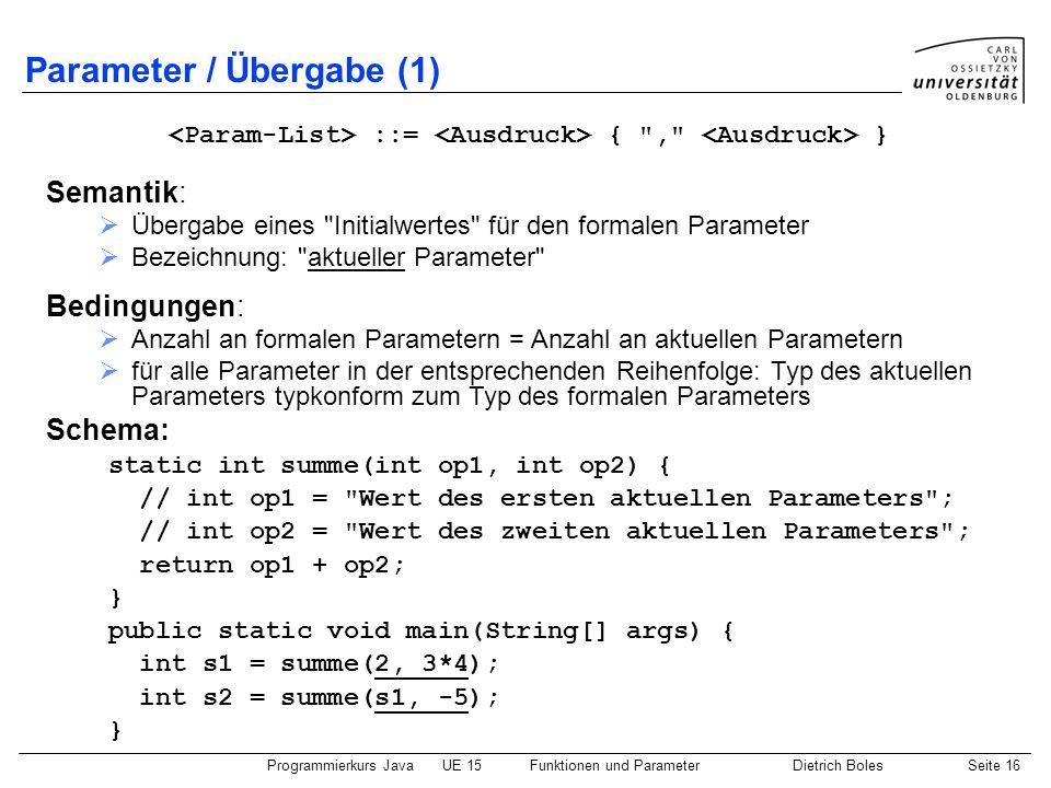 Programmierkurs JavaUE 15Funktionen und ParameterDietrich BolesSeite 16 Parameter / Übergabe (1) ::= {