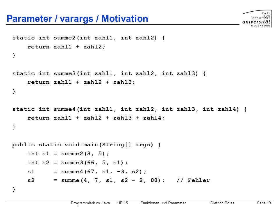 Programmierkurs JavaUE 15Funktionen und ParameterDietrich BolesSeite 19 Parameter / varargs / Motivation static int summe2(int zahl1, int zahl2) { ret