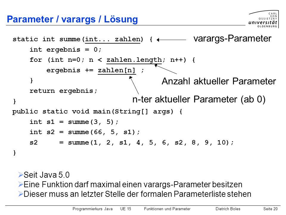 Programmierkurs JavaUE 15Funktionen und ParameterDietrich BolesSeite 20 Parameter / varargs / Lösung static int summe(int... zahlen) { int ergebnis =