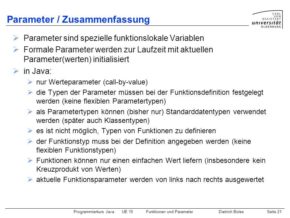 Programmierkurs JavaUE 15Funktionen und ParameterDietrich BolesSeite 21 Parameter / Zusammenfassung Parameter sind spezielle funktionslokale Variablen