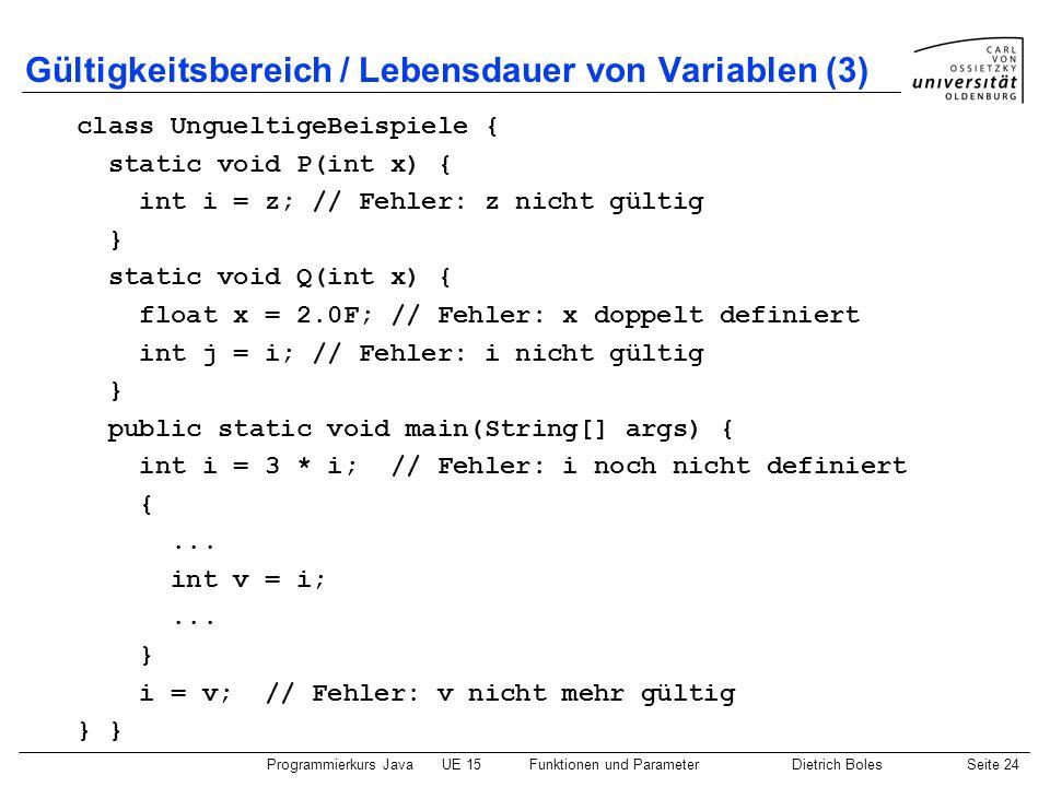 Programmierkurs JavaUE 15Funktionen und ParameterDietrich BolesSeite 24 Gültigkeitsbereich / Lebensdauer von Variablen (3) class UngueltigeBeispiele {