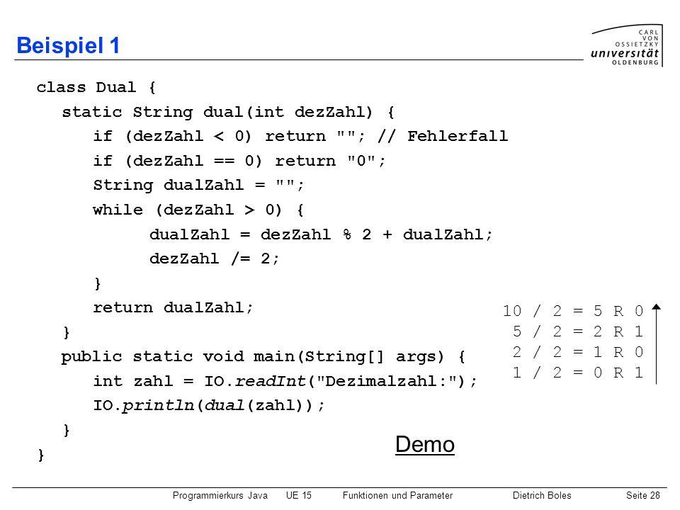 Programmierkurs JavaUE 15Funktionen und ParameterDietrich BolesSeite 28 Beispiel 1 class Dual { static String dual(int dezZahl) { if (dezZahl < 0) ret