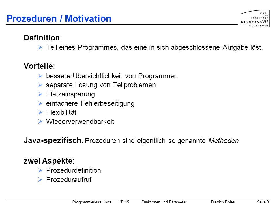 Programmierkurs JavaUE 15Funktionen und ParameterDietrich BolesSeite 3 Prozeduren / Motivation Definition: Teil eines Programmes, das eine in sich abg