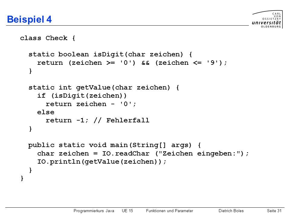 Programmierkurs JavaUE 15Funktionen und ParameterDietrich BolesSeite 31 Beispiel 4 class Check { static boolean isDigit(char zeichen) { return (zeiche