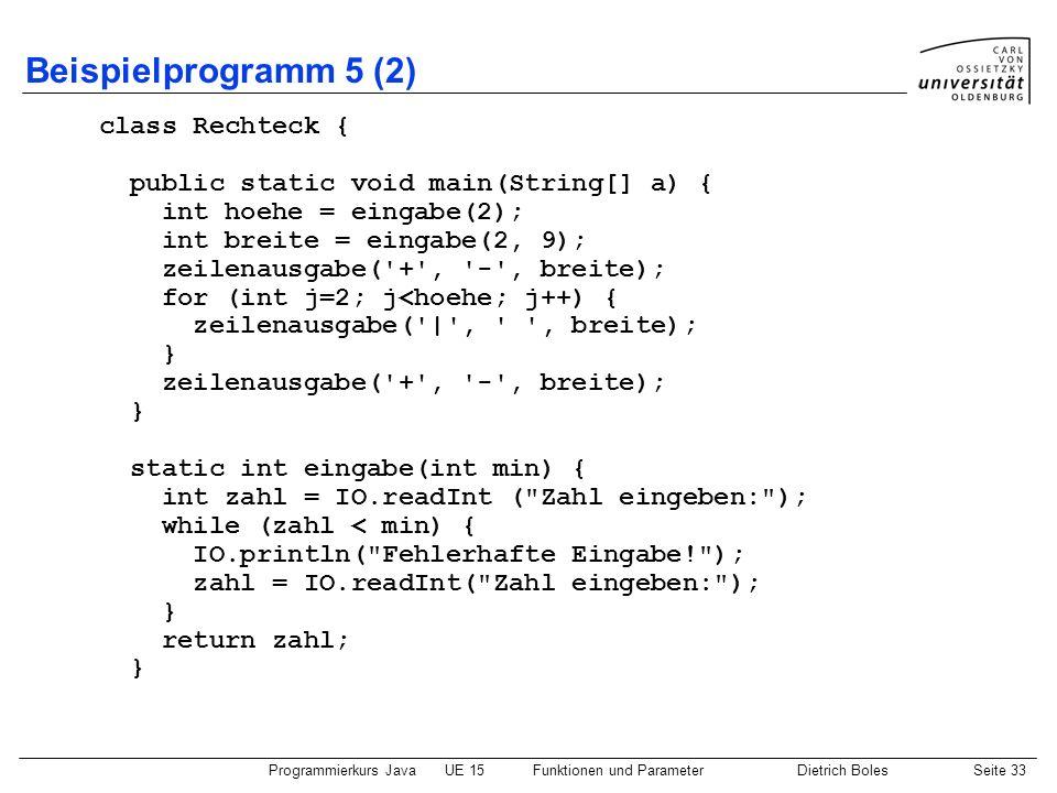 Programmierkurs JavaUE 15Funktionen und ParameterDietrich BolesSeite 33 Beispielprogramm 5 (2) class Rechteck { public static void main(String[] a) {