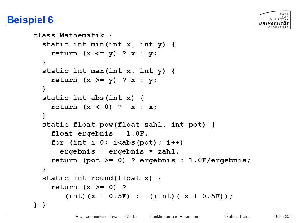 Programmierkurs JavaUE 15Funktionen und ParameterDietrich BolesSeite 35 Beispiel 6 class Mathematik { static int min(int x, int y) { return (x <= y) ?