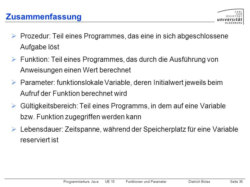 Programmierkurs JavaUE 15Funktionen und ParameterDietrich BolesSeite 36 Zusammenfassung Prozedur: Teil eines Programmes, das eine in sich abgeschlosse