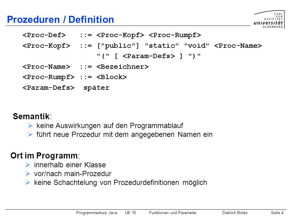 Programmierkurs JavaUE 15Funktionen und ParameterDietrich BolesSeite 4 Prozeduren / Definition Ort im Programm: innerhalb einer Klasse vor/nach main-P