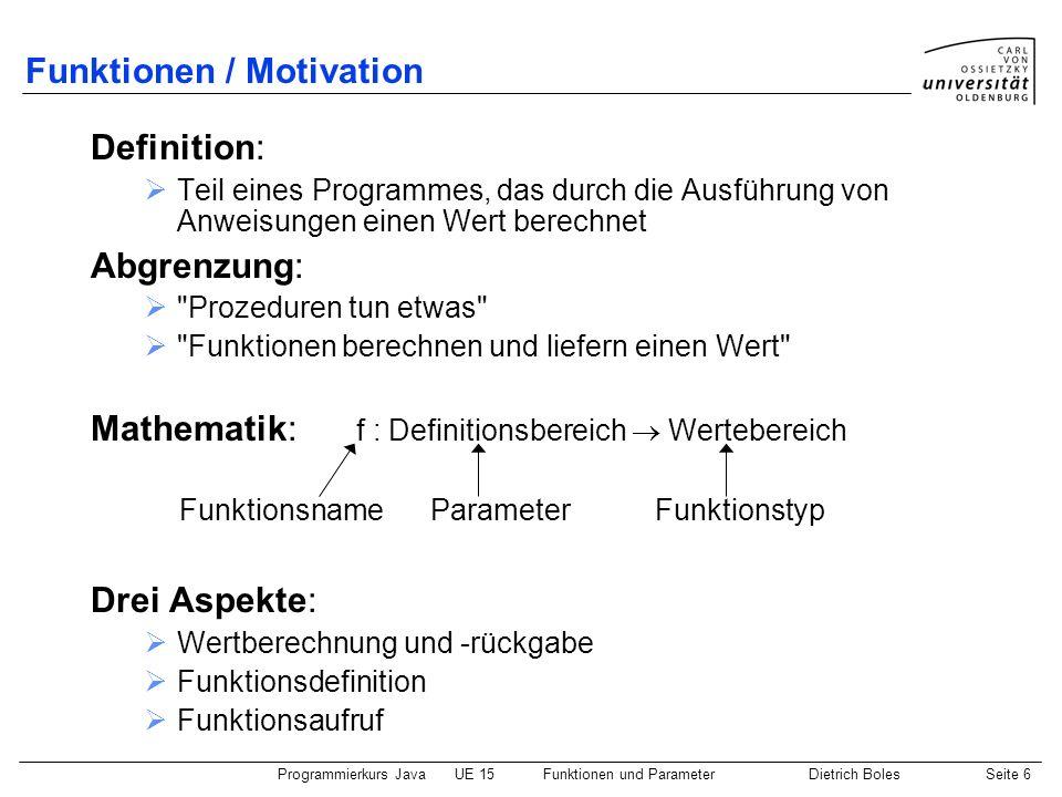 Programmierkurs JavaUE 15Funktionen und ParameterDietrich BolesSeite 6 Funktionen / Motivation Definition: Teil eines Programmes, das durch die Ausfüh