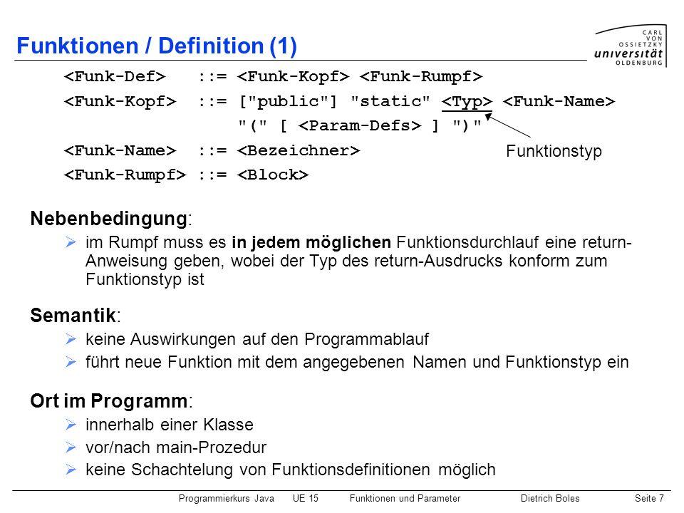 Programmierkurs JavaUE 15Funktionen und ParameterDietrich BolesSeite 7 Funktionen / Definition (1) Ort im Programm: innerhalb einer Klasse vor/nach ma