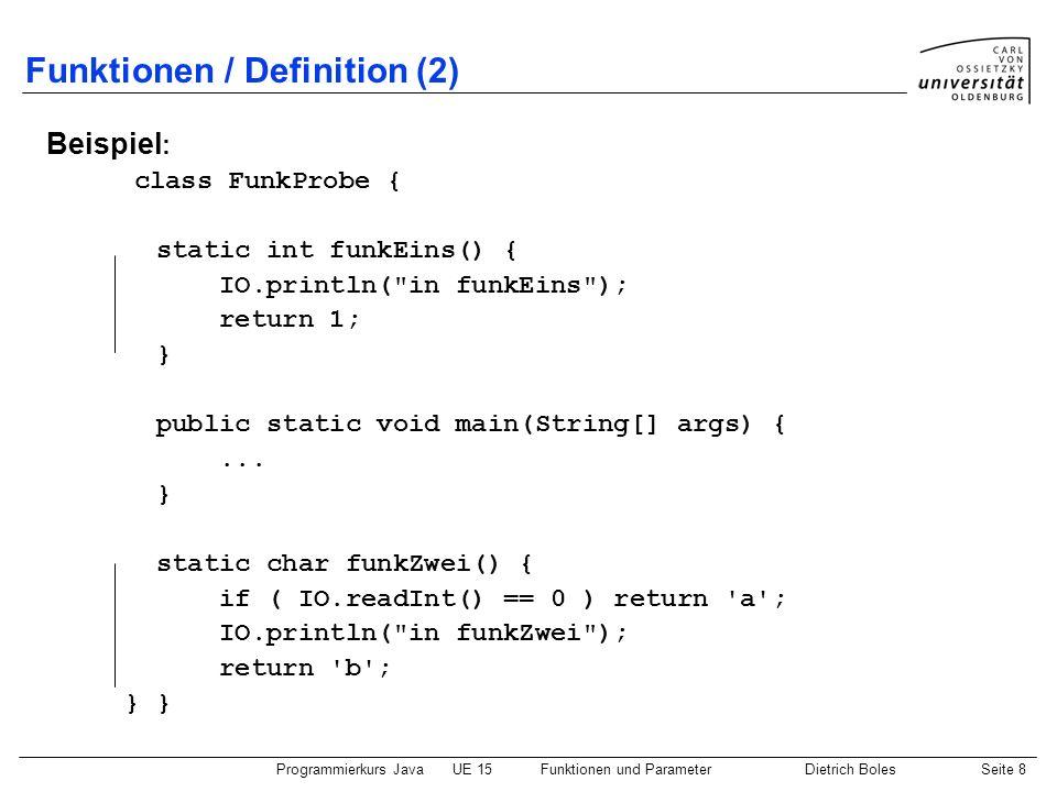 Programmierkurs JavaUE 15Funktionen und ParameterDietrich BolesSeite 8 Funktionen / Definition (2) Beispiel : class FunkProbe { static int funkEins()