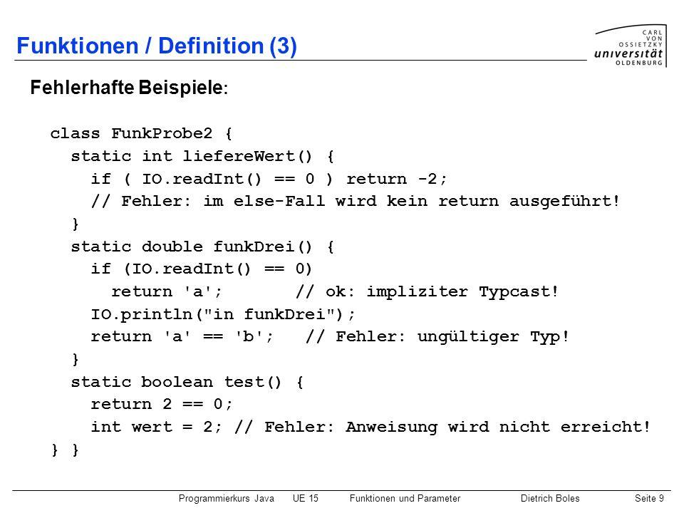 Programmierkurs JavaUE 15Funktionen und ParameterDietrich BolesSeite 9 Funktionen / Definition (3) Fehlerhafte Beispiele : class FunkProbe2 { static i