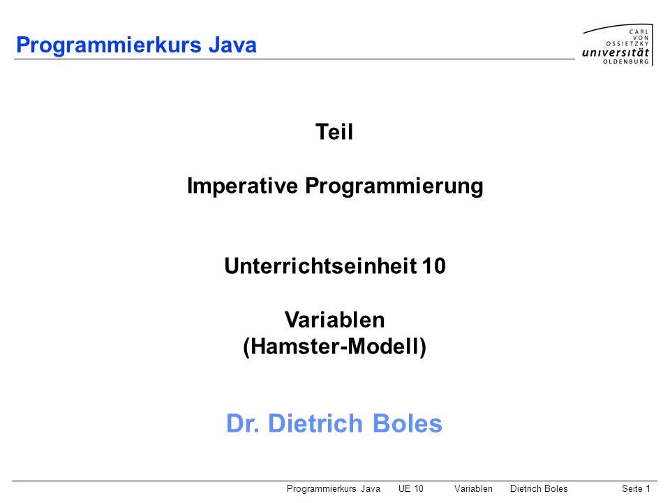 Programmierkurs JavaUE 10 VariablenDietrich BolesSeite 22 Zusammenfassung Variable: logischer Speicherplatz zur Speicherung eines Wertes Ausdruck: Verarbeitungsvorschrift, deren Ausführung einen Wert liefert boolescher Ausdruck: geliefert wird Wahrheitswert arithmetischer Ausdruck: geliefert wird Zahl Operatoren: Verknüpfung von Ausdrücken Zuweisung: Änderung des in einer Variablen gespeicherten Wertes Gültigkeitsbereich: Teil eines Programms, in dem auf eine Variable zugegriffen werden kann Lebensdauer: Zeitspanne, während der Speicherplatz für eine Variable reserviert ist