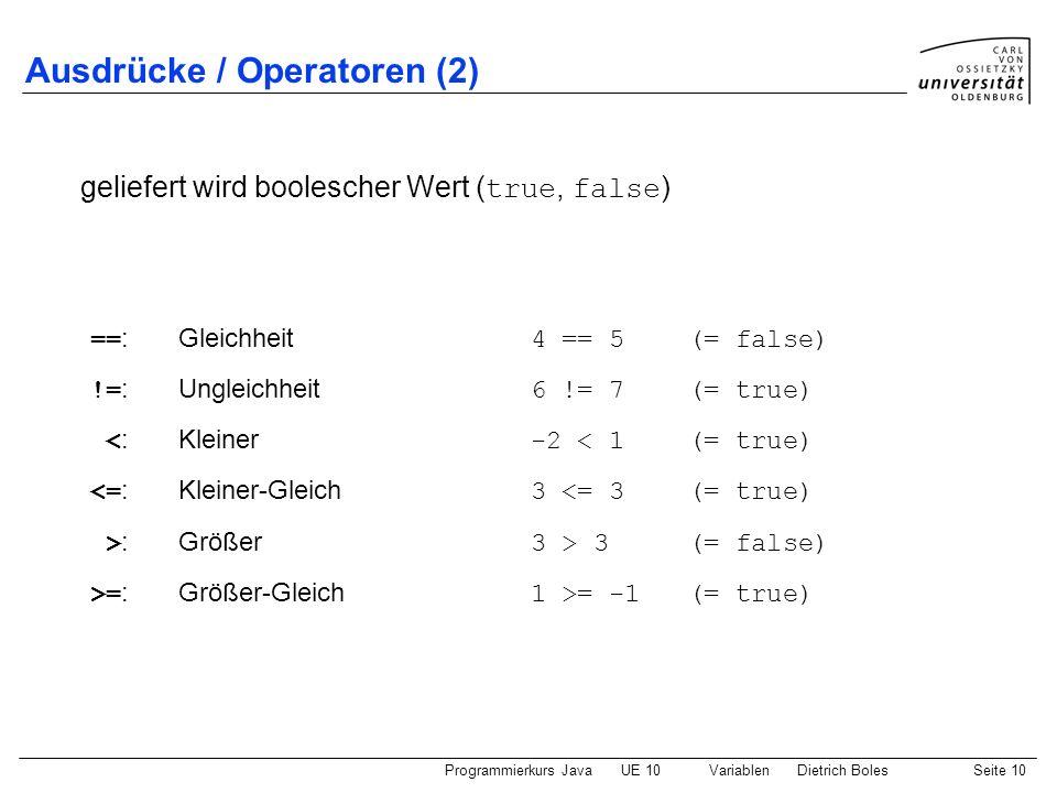 Programmierkurs JavaUE 10 VariablenDietrich BolesSeite 10 Ausdrücke / Operatoren (2) == :Gleichheit 4 == 5 (= false) != :Ungleichheit 6 != 7 (= true)