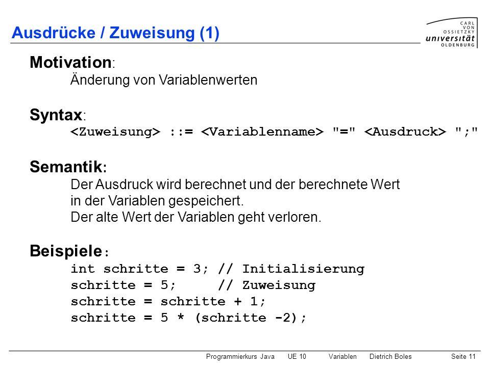 Programmierkurs JavaUE 10 VariablenDietrich BolesSeite 11 Ausdrücke / Zuweisung (1) Motivation : Änderung von Variablenwerten Syntax : ::=