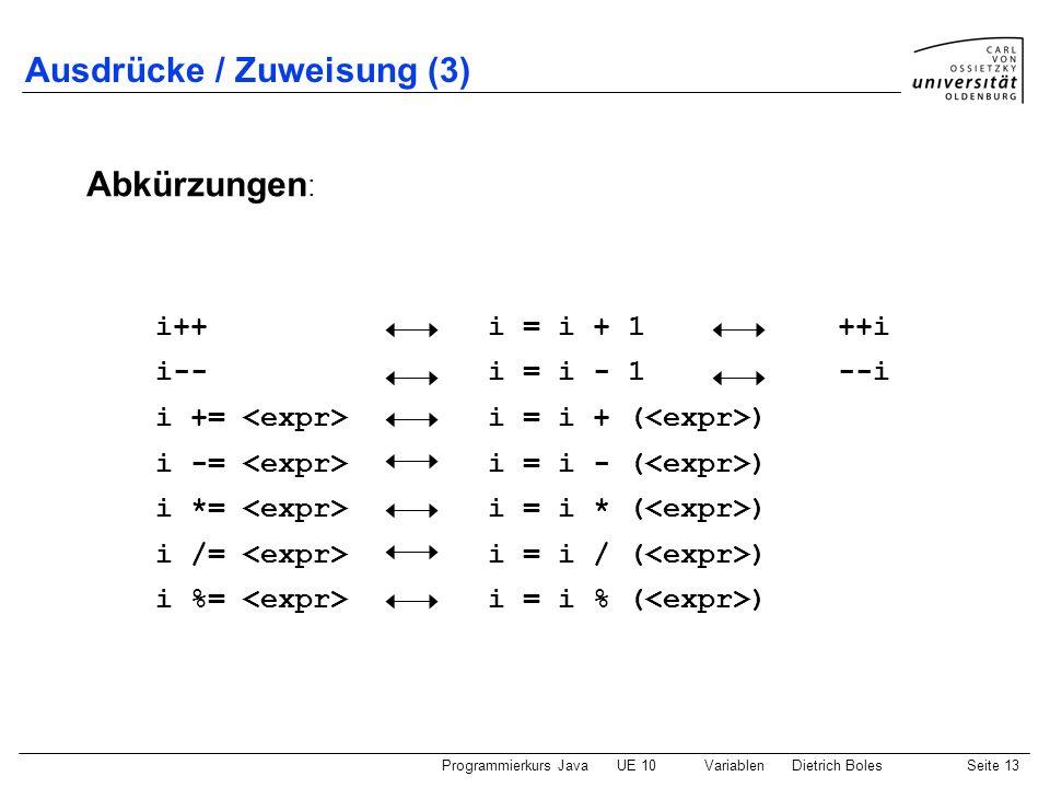 Programmierkurs JavaUE 10 VariablenDietrich BolesSeite 13 Ausdrücke / Zuweisung (3) Abkürzungen : i++ i = i + 1 ++i i-- i = i - 1 --i i += i = i + ( )