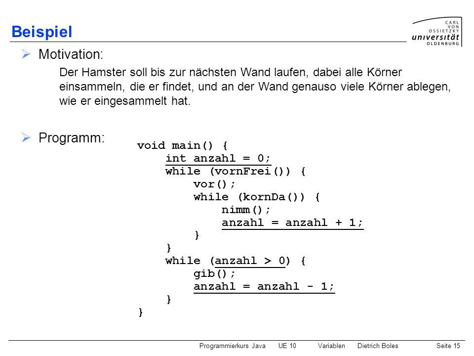 Programmierkurs JavaUE 10 VariablenDietrich BolesSeite 15 Beispiel Motivation: Der Hamster soll bis zur nächsten Wand laufen, dabei alle Körner einsam