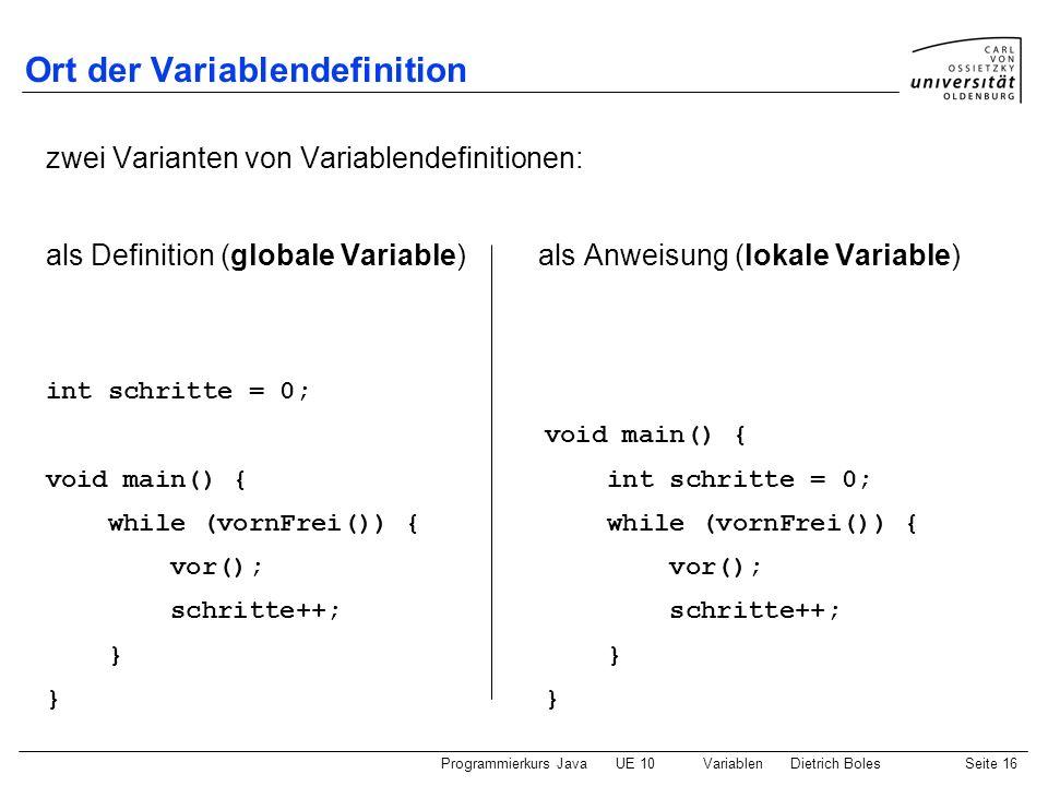 Programmierkurs JavaUE 10 VariablenDietrich BolesSeite 16 Ort der Variablendefinition zwei Varianten von Variablendefinitionen: als Definition (global