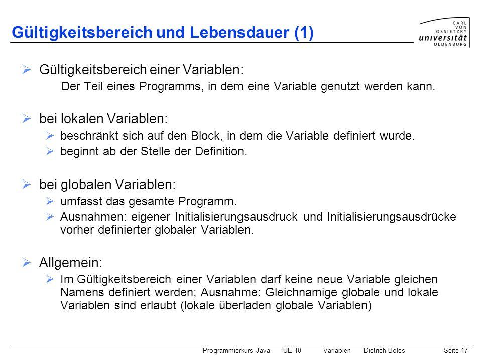 Programmierkurs JavaUE 10 VariablenDietrich BolesSeite 17 Gültigkeitsbereich und Lebensdauer (1) Gültigkeitsbereich einer Variablen: Der Teil eines Pr