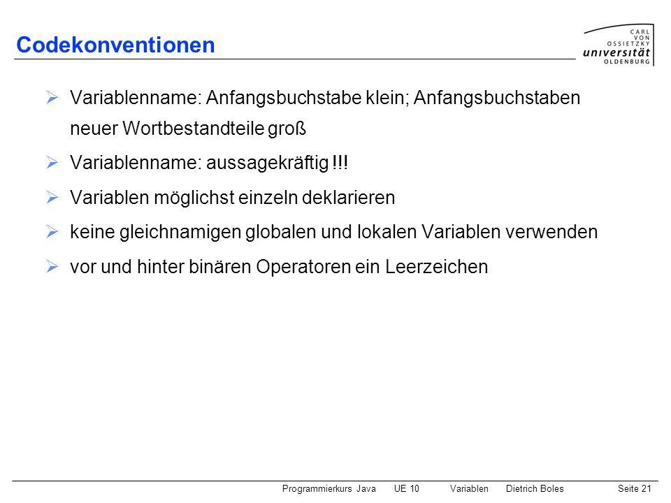 Programmierkurs JavaUE 10 VariablenDietrich BolesSeite 21 Codekonventionen Variablenname: Anfangsbuchstabe klein; Anfangsbuchstaben neuer Wortbestandt