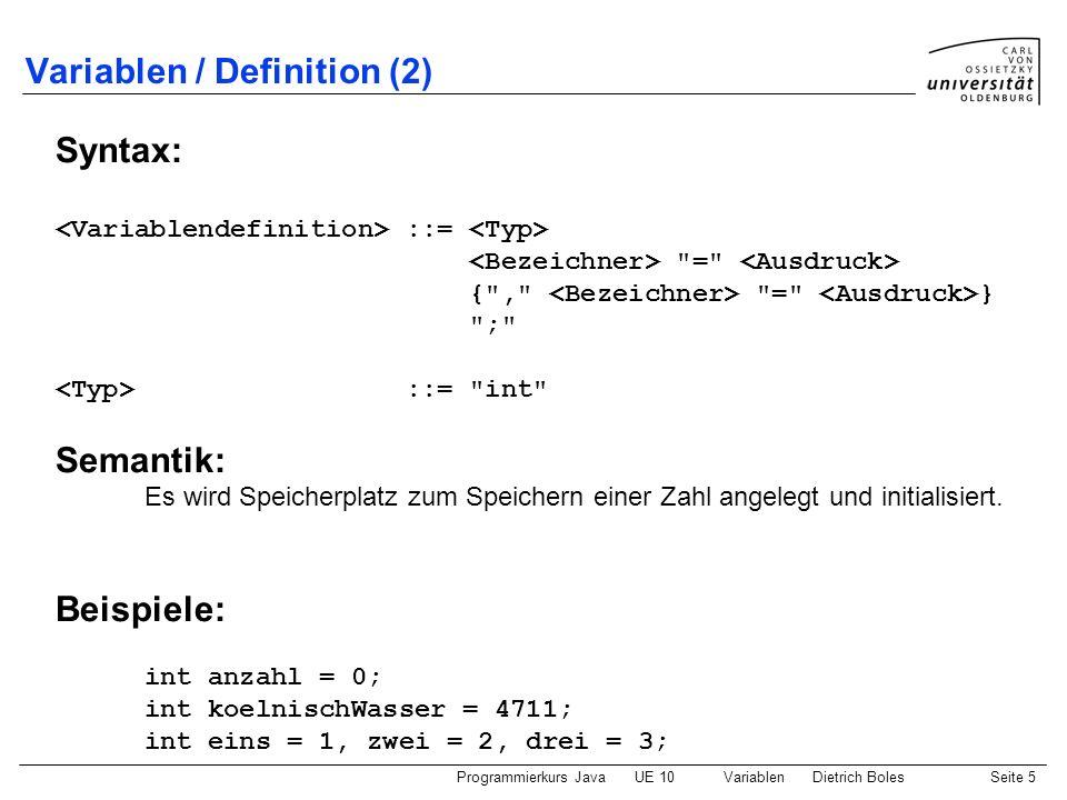 Programmierkurs JavaUE 10 VariablenDietrich BolesSeite 16 Ort der Variablendefinition zwei Varianten von Variablendefinitionen: als Definition (globale Variable) als Anweisung (lokale Variable) int schritte = 0; void main() { void main() { int schritte = 0; while (vornFrei()) { while (vornFrei()) { vor(); vor(); schritte++; schritte++; } } }
