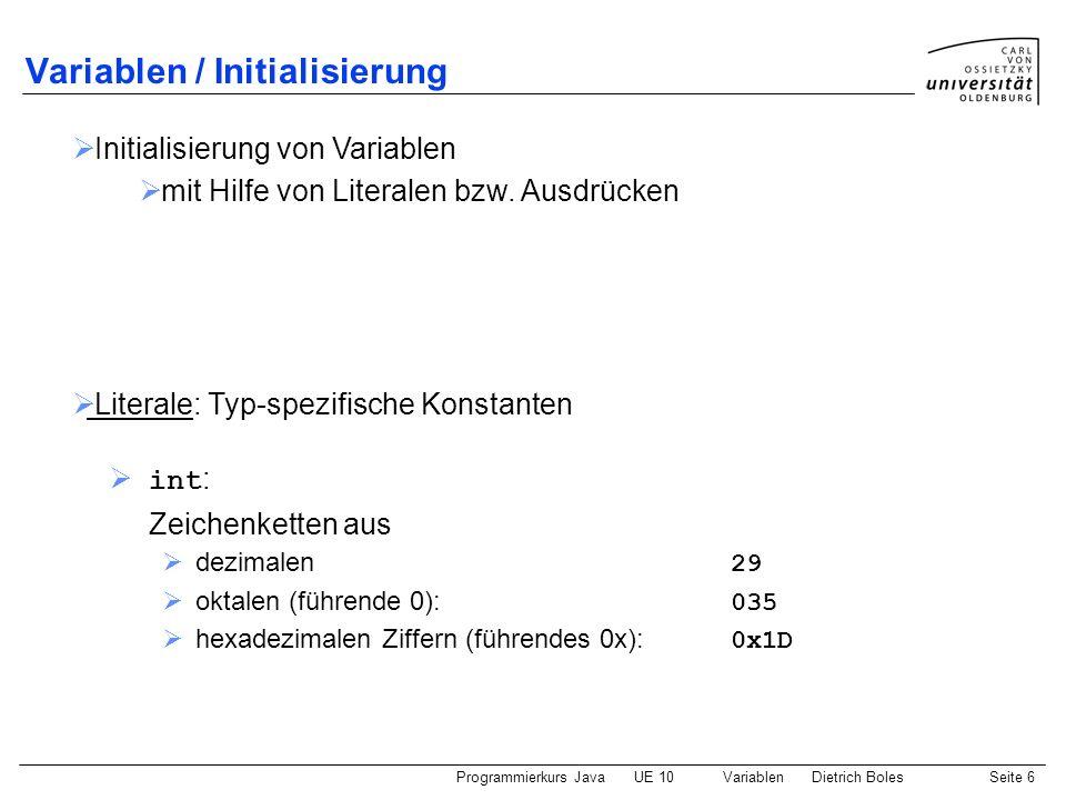 Programmierkurs JavaUE 10 VariablenDietrich BolesSeite 6 Variablen / Initialisierung int : Zeichenketten aus dezimalen 29 oktalen (führende 0): 035 he