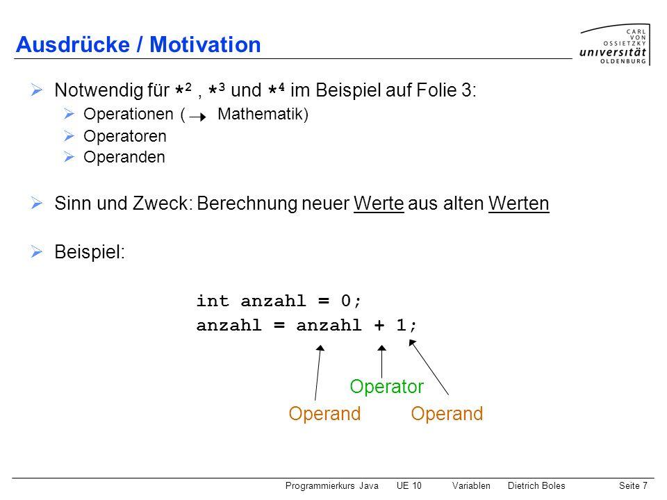 Programmierkurs JavaUE 10 VariablenDietrich BolesSeite 8 Ausdrücke / Definition Syntax: ::= | | ( ) | Semantik: Literal: liefert Wert des Literals Variablenname: liefert den aktuell in der Variablen gespeicherten Wert Ausdruck: Verarbeitungsvorschrift, deren Ausführung einen Wert liefert können mit Hilfe von Operatoren zu komplexeren Ausdrücken verknüpft werden
