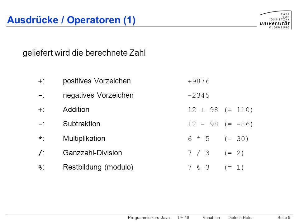 Programmierkurs JavaUE 10 VariablenDietrich BolesSeite 9 Ausdrücke / Operatoren (1) + :positives Vorzeichen +9876 - :negatives Vorzeichen -2345 + :Add