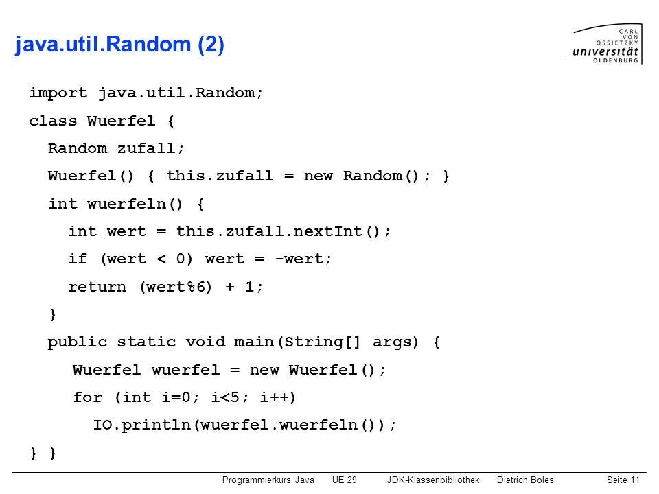 Programmierkurs JavaUE 29JDK-KlassenbibliothekDietrich BolesSeite 11 java.util.Random (2) import java.util.Random; class Wuerfel { Random zufall; Wuer
