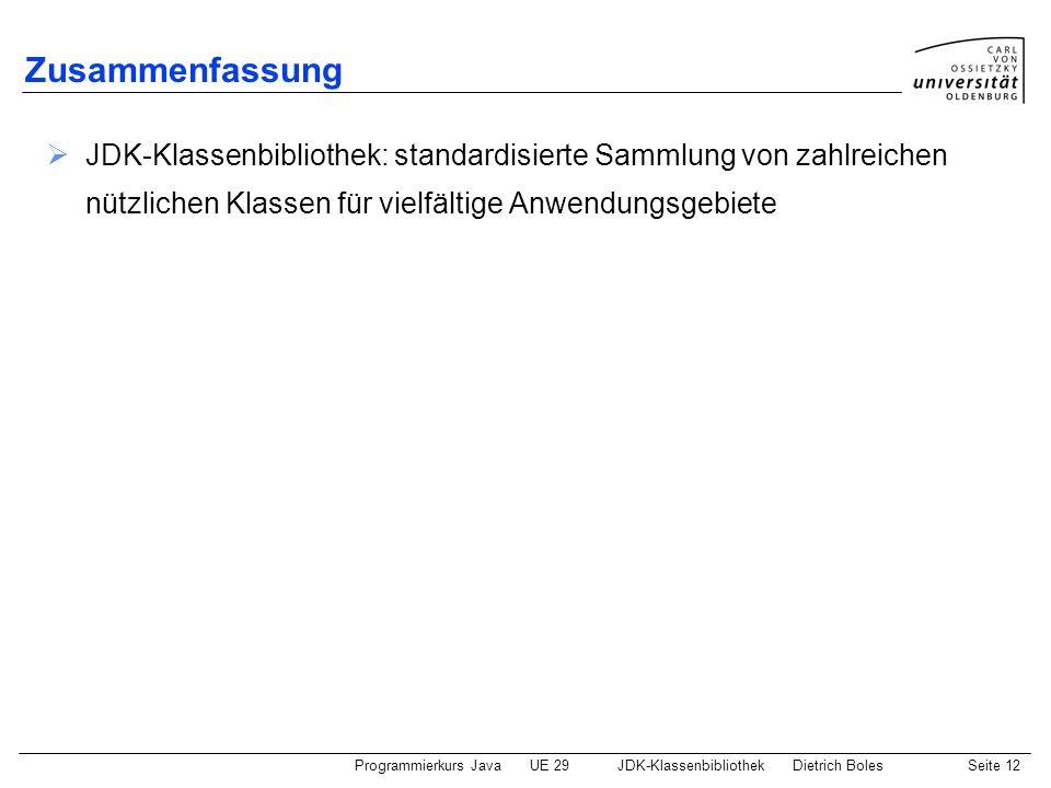 Programmierkurs JavaUE 29JDK-KlassenbibliothekDietrich BolesSeite 12 Zusammenfassung JDK-Klassenbibliothek: standardisierte Sammlung von zahlreichen n