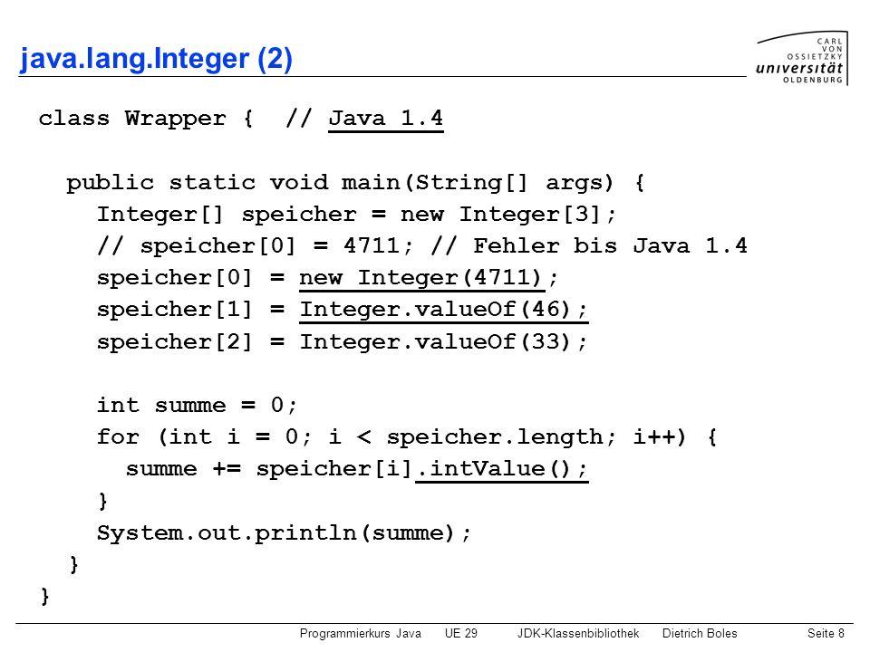 Programmierkurs JavaUE 29JDK-KlassenbibliothekDietrich BolesSeite 8 java.lang.Integer (2) class Wrapper { // Java 1.4 public static void main(String[]
