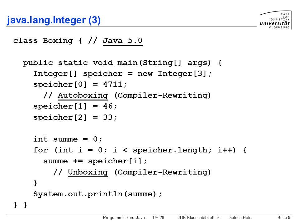 Programmierkurs JavaUE 29JDK-KlassenbibliothekDietrich BolesSeite 9 java.lang.Integer (3) class Boxing { // Java 5.0 public static void main(String[]