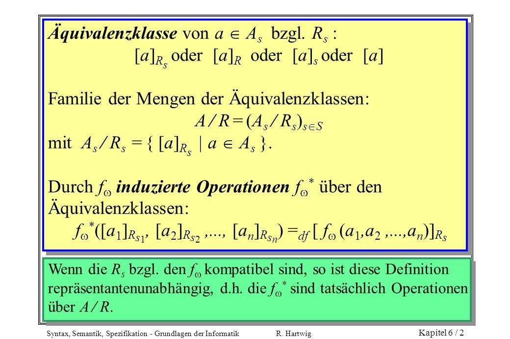 Syntax, Semantik, Spezifikation - Grundlagen der Informatik R. Hartwig Kapitel 6 / 2 Äquivalenzklasse von a A s bzgl. R s : [a] R s oder [a] R oder [a