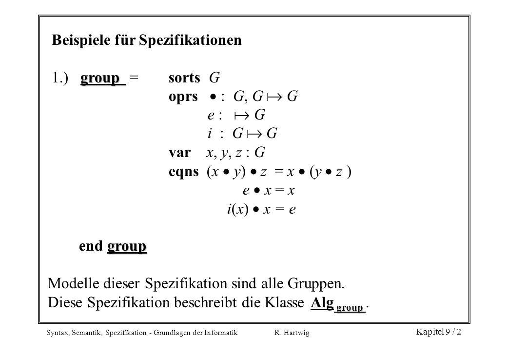 Syntax, Semantik, Spezifikation - Grundlagen der Informatik R. Hartwig Kapitel 9 / 2 Beispiele für Spezifikationen group 1.) group = sorts G oprs : G,