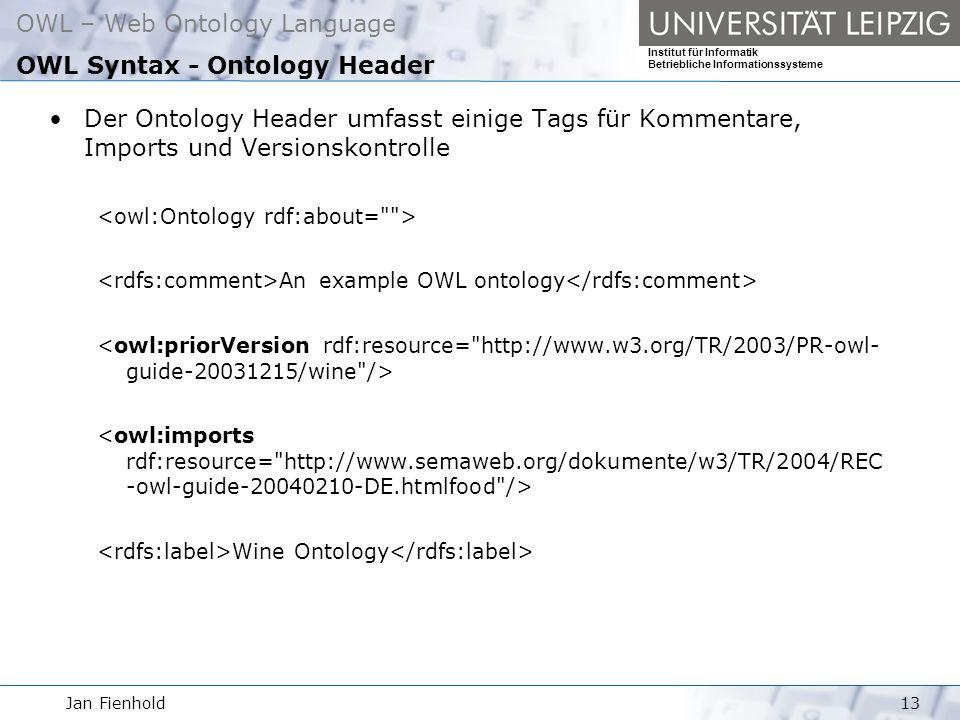 Jan Fienhold13 OWL – Web Ontology Language Institut für Informatik Betriebliche Informationssysteme OWL Syntax - Ontology Header Der Ontology Header umfasst einige Tags für Kommentare, Imports und Versionskontrolle An example OWL ontology Wine Ontology