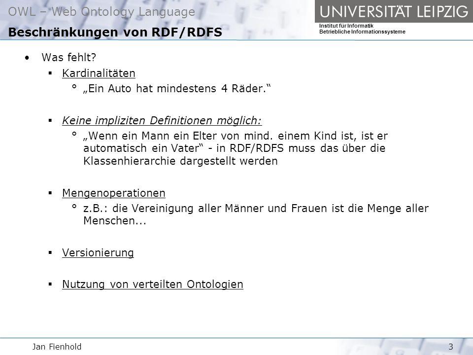 Jan Fienhold3 OWL – Web Ontology Language Institut für Informatik Betriebliche Informationssysteme Beschränkungen von RDF/RDFS Was fehlt.