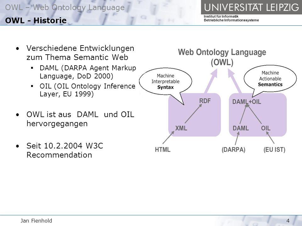 Jan Fienhold4 OWL – Web Ontology Language Institut für Informatik Betriebliche Informationssysteme OWL - Historie Verschiedene Entwicklungen zum Thema Semantic Web DAML (DARPA Agent Markup Language, DoD 2000) OIL (OIL Ontology Inference Layer, EU 1999) OWL ist aus DAML und OIL hervorgegangen Seit 10.2.2004 W3C Recommendation