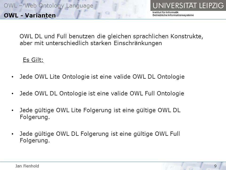 Jan Fienhold9 OWL – Web Ontology Language Institut für Informatik Betriebliche Informationssysteme OWL - Varianten OWL DL und Full benutzen die gleichen sprachlichen Konstrukte, aber mit unterschiedlich starken Einschränkungen Es Gilt: Jede OWL Lite Ontologie ist eine valide OWL DL Ontologie Jede OWL DL Ontologie ist eine valide OWL Full Ontologie Jede gültige OWL Lite Folgerung ist eine gültige OWL DL Folgerung.