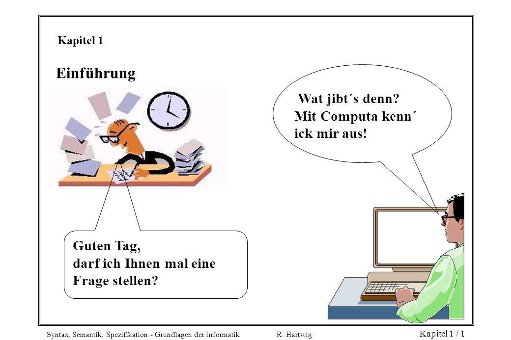 Syntax, Semantik, Spezifikation - Grundlagen der Informatik R. Hartwig Kapitel 1 / 1 Einführung Wat jibt´s denn? Mit Computa kenn´ ick mir aus! Guten