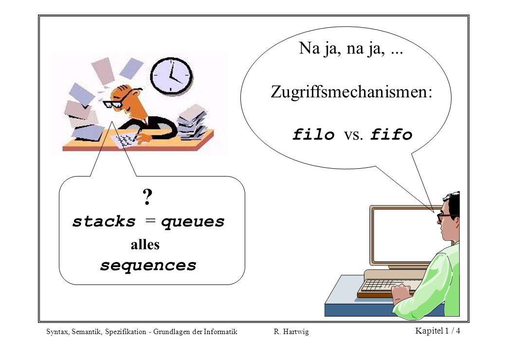 Syntax, Semantik, Spezifikation - Grundlagen der Informatik R. Hartwig Kapitel 1 / 4 ? stacks = queues alles sequences Na ja, na ja,... Zugriffsmechan