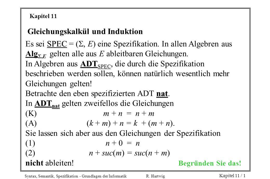Syntax, Semantik, Spezifikation - Grundlagen der Informatik R. Hartwig Kapitel 11 / 1 Kapitel 11 Gleichungskalkül und Induktion SPEC Es sei SPEC = (,