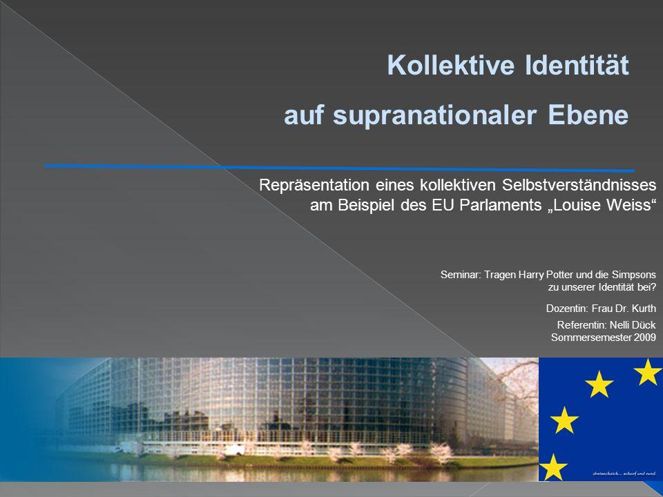 Kollektive Identität auf supranationaler Ebene Repräsentation eines kollektiven Selbstverständnisses am Beispiel des EU Parlaments Louise Weiss Semina